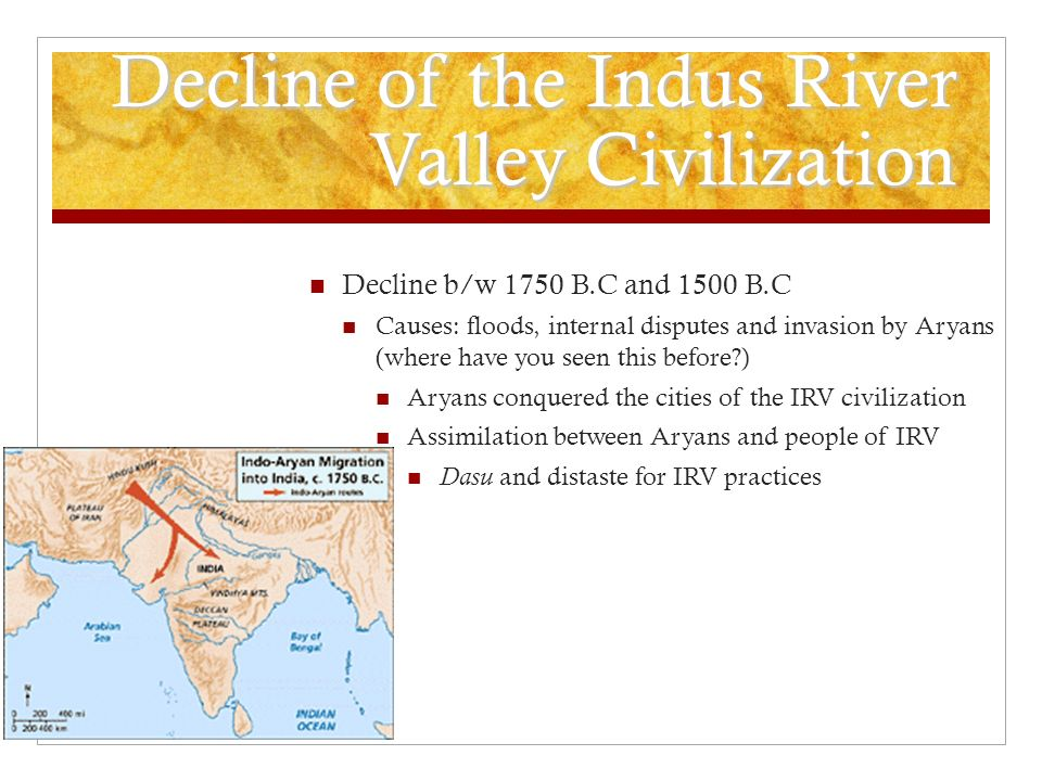 Decline of the Indus River Valley Civilization Decline b/w 1750 B.C and 1500 B.C Causes: floods, internal disputes and invasion by Aryans (where have you seen this before ) Aryans conquered the cities of the IRV civilization Assimilation between Aryans and people of IRV Dasu and distaste for IRV practices
