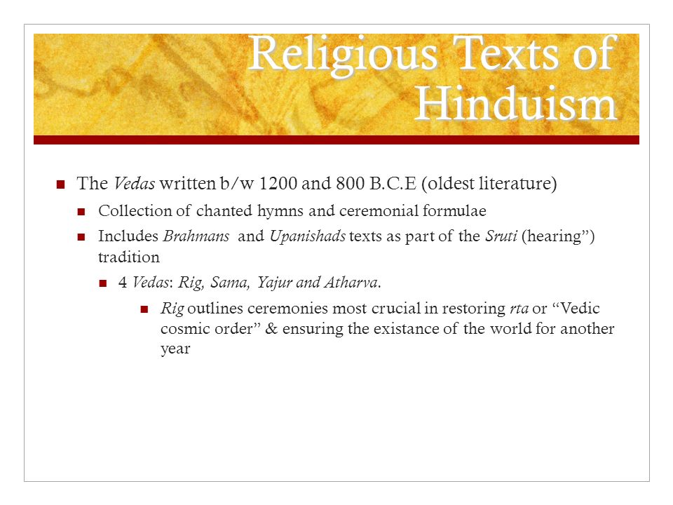 Religious Texts of Hinduism The Vedas written b/w 1200 and 800 B.C.E (oldest literature) Collection of chanted hymns and ceremonial formulae Includes Brahmans and Upanishads texts as part of the Sruti (hearing ) tradition 4 Vedas : Rig, Sama, Yajur and Atharva.