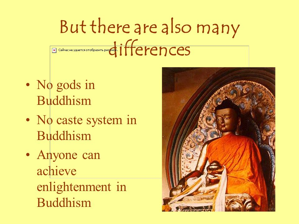 But there are also many differences No gods in Buddhism No caste system in Buddhism Anyone can achieve enlightenment in Buddhism