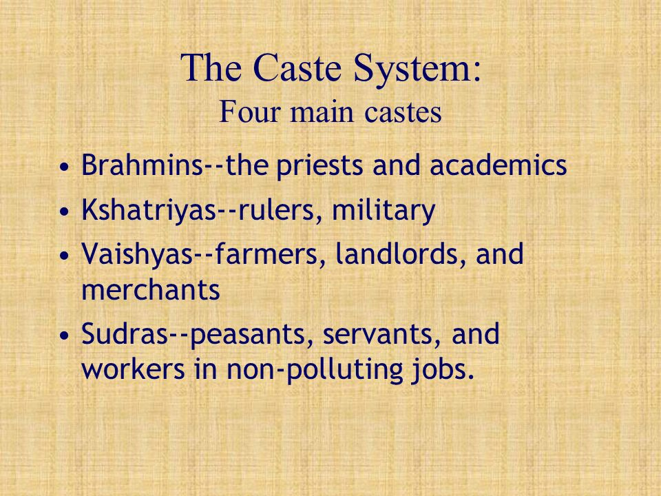 The Caste System: Four main castes Brahmins--the priests and academics Kshatriyas--rulers, military Vaishyas--farmers, landlords, and merchants Sudras--peasants, servants, and workers in non-polluting jobs.
