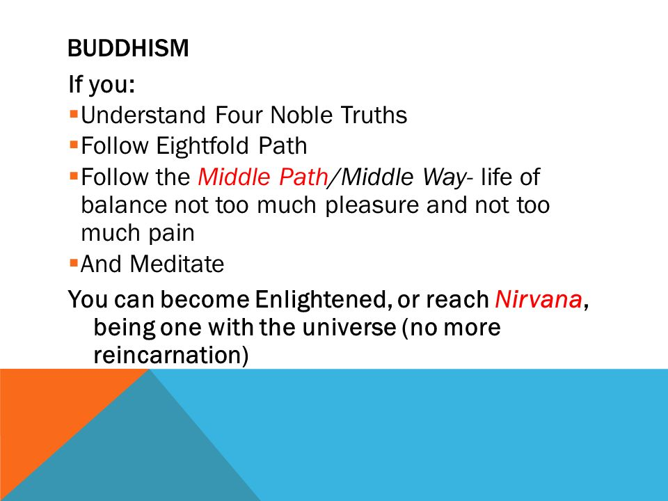 BUDDHISM If you:  Understand Four Noble Truths  Follow Eightfold Path  Follow the Middle Path/Middle Way- life of balance not too much pleasure and not too much pain  And Meditate You can become Enlightened, or reach Nirvana, being one with the universe (no more reincarnation)