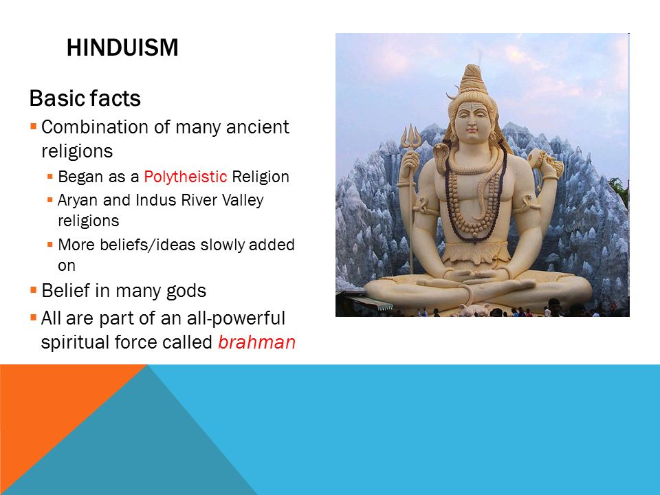 Basic facts  Combination of many ancient religions  Began as a Polytheistic Religion  Aryan and Indus River Valley religions  More beliefs/ideas slowly added on  Belief in many gods  All are part of an all-powerful spiritual force called brahman HINDUISM