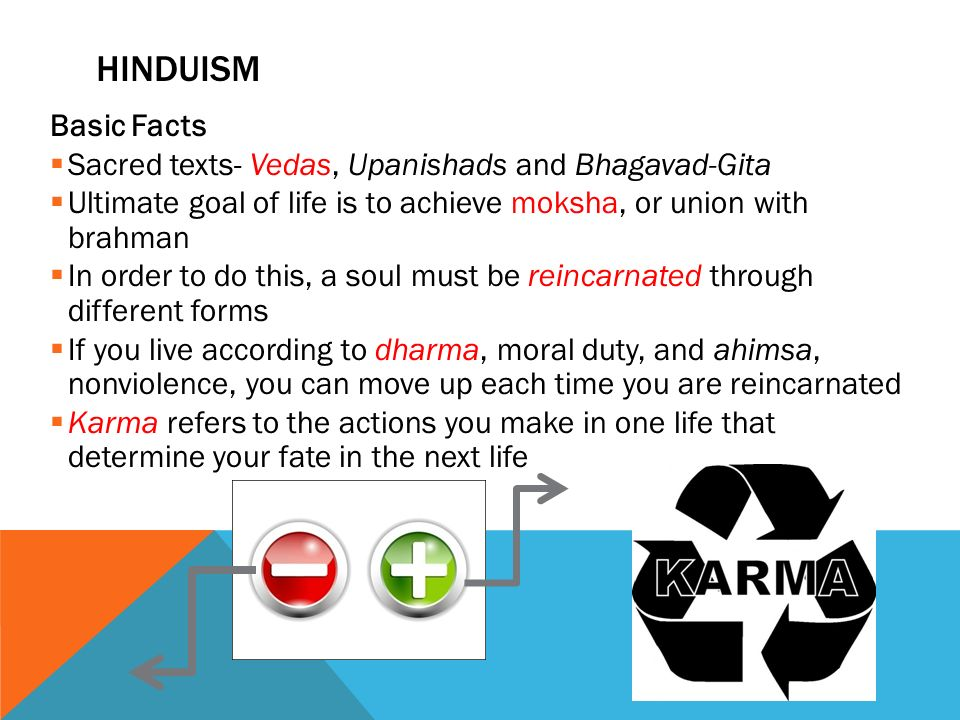 HINDUISM Basic Facts  Sacred texts- Vedas, Upanishads and Bhagavad-Gita  Ultimate goal of life is to achieve moksha, or union with brahman  In order to do this, a soul must be reincarnated through different forms  If you live according to dharma, moral duty, and ahimsa, nonviolence, you can move up each time you are reincarnated  Karma refers to the actions you make in one life that determine your fate in the next life