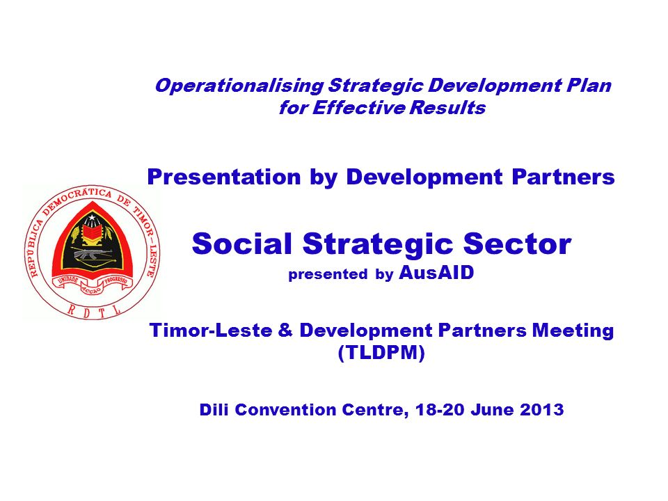 Operationalising Strategic Development Plan for Effective Results Presentation by Development Partners Social Strategic Sector presented by AusAID Timor-Leste & Development Partners Meeting (TLDPM) Dili Convention Centre, June 2013