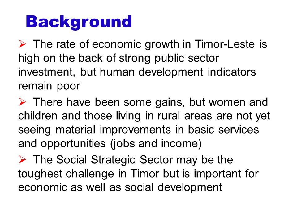 Background  The rate of economic growth in Timor-Leste is high on the back of strong public sector investment, but human development indicators remain poor  There have been some gains, but women and children and those living in rural areas are not yet seeing material improvements in basic services and opportunities (jobs and income)  The Social Strategic Sector may be the toughest challenge in Timor but is important for economic as well as social development