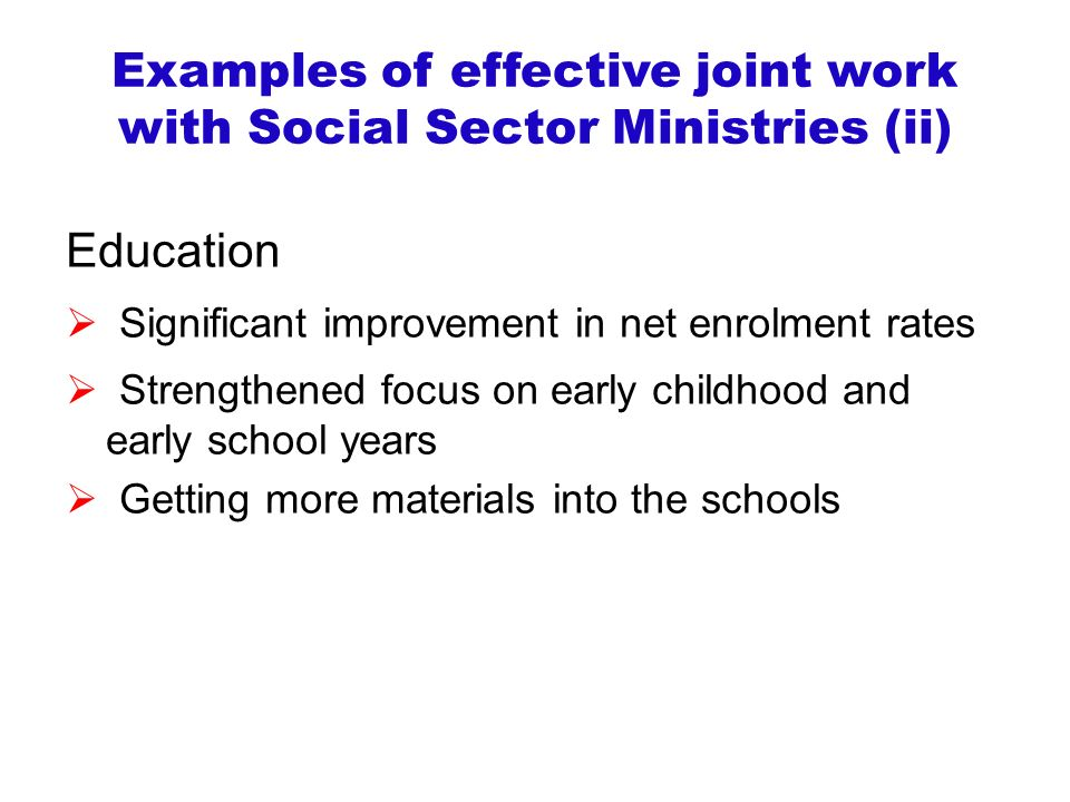 Examples of effective joint work with Social Sector Ministries (ii) Education  Significant improvement in net enrolment rates  Strengthened focus on early childhood and early school years  Getting more materials into the schools