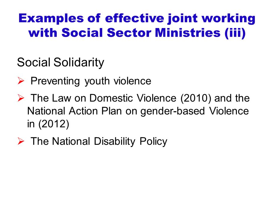 Examples of effective joint working with Social Sector Ministries (iii) Social Solidarity  Preventing youth violence  The Law on Domestic Violence (2010) and the National Action Plan on gender-based Violence in (2012)  The National Disability Policy