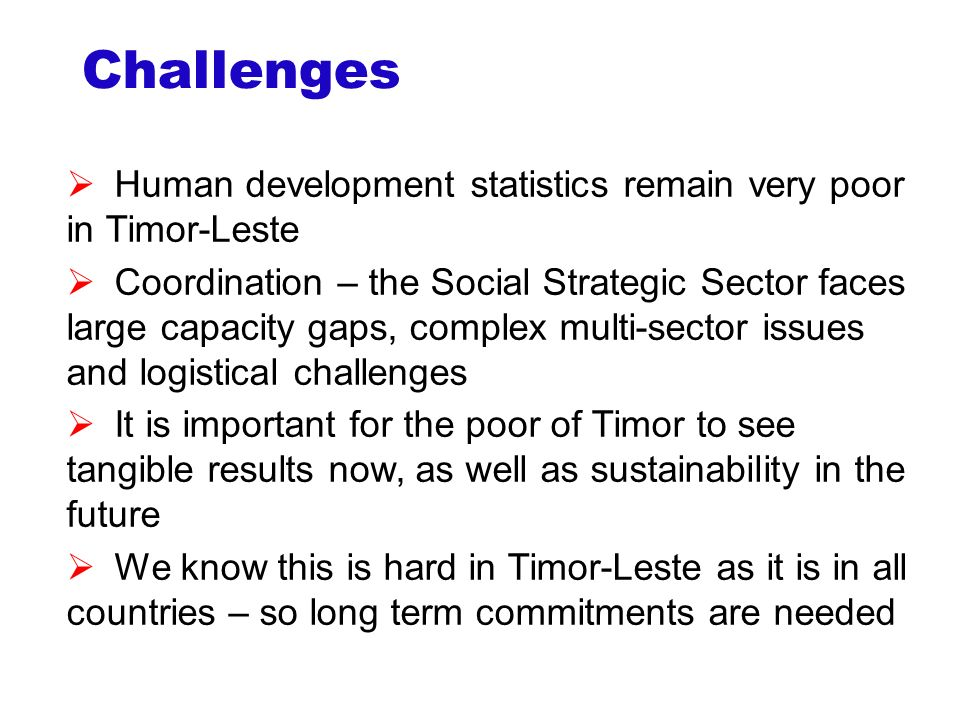 Challenges  Human development statistics remain very poor in Timor-Leste  Coordination – the Social Strategic Sector faces large capacity gaps, complex multi-sector issues and logistical challenges  It is important for the poor of Timor to see tangible results now, as well as sustainability in the future  We know this is hard in Timor-Leste as it is in all countries – so long term commitments are needed