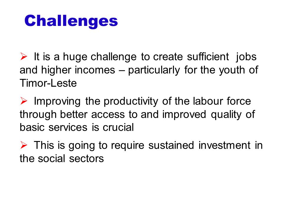 Challenges  It is a huge challenge to create sufficient jobs and higher incomes – particularly for the youth of Timor-Leste  Improving the productivity of the labour force through better access to and improved quality of basic services is crucial  This is going to require sustained investment in the social sectors