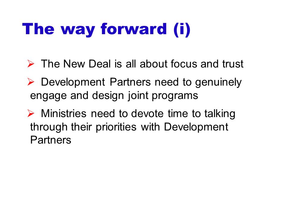 The way forward (i)  The New Deal is all about focus and trust  Development Partners need to genuinely engage and design joint programs  Ministries need to devote time to talking through their priorities with Development Partners