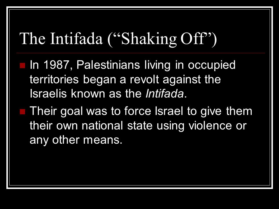 The Intifada ( Shaking Off ) In 1987, Palestinians living in occupied territories began a revolt against the Israelis known as the Intifada.