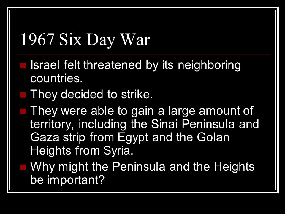 1967 Six Day War Israel felt threatened by its neighboring countries.