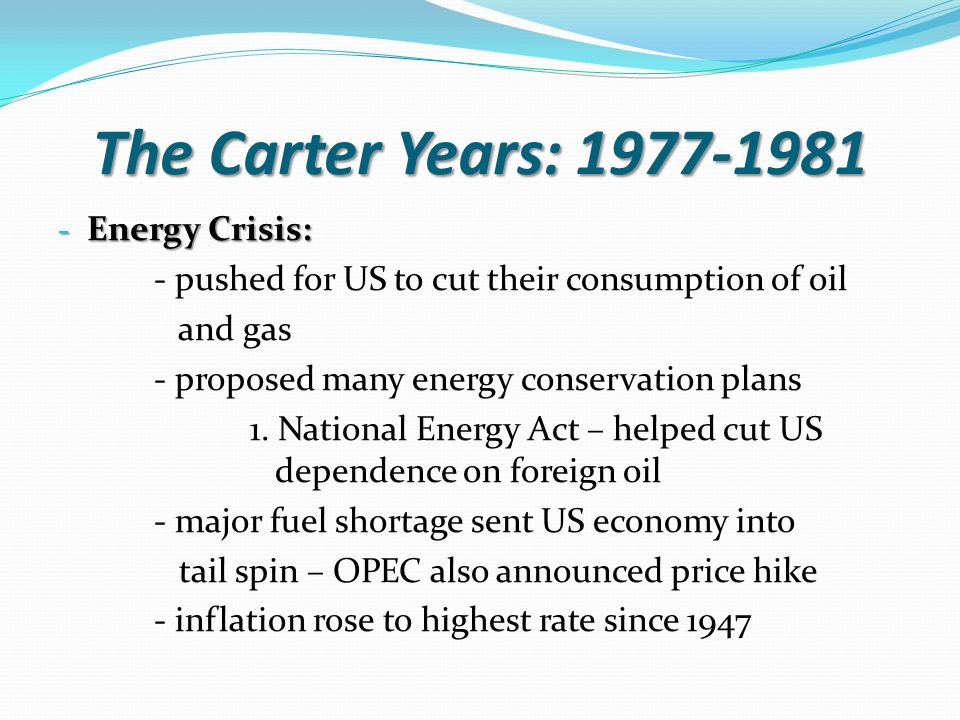 The Carter Years: Energy Crisis: - pushed for US to cut their consumption of oil and gas - proposed many energy conservation plans 1.