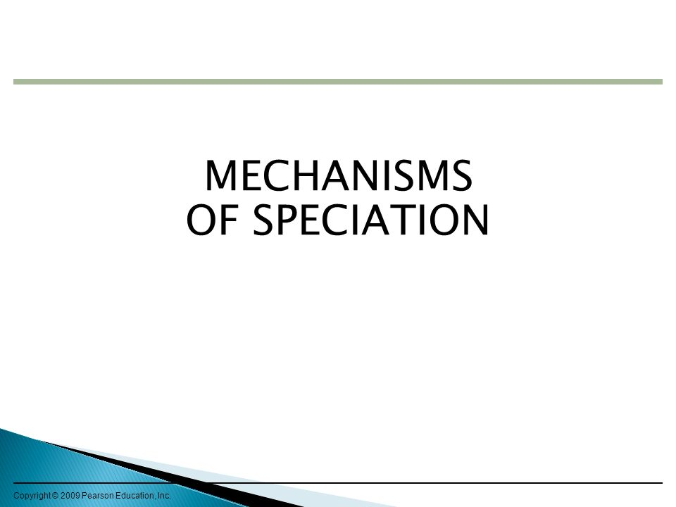Copyright © 2009 Pearson Education, Inc. MECHANISMS OF SPECIATION