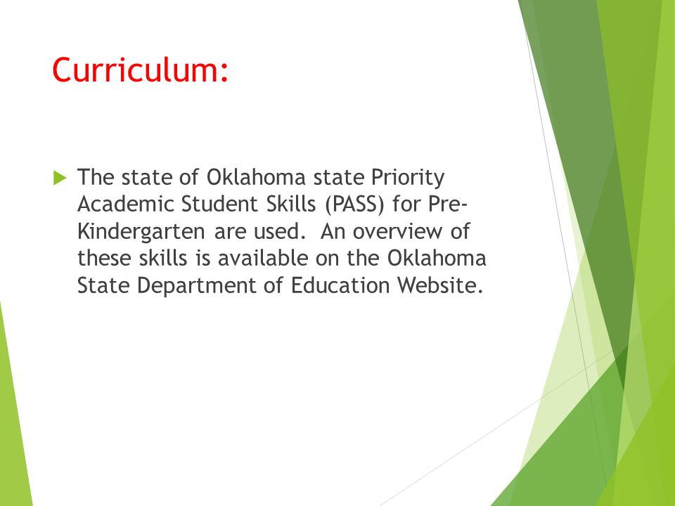 Curriculum:  The state of Oklahoma state Priority Academic Student Skills (PASS) for Pre- Kindergarten are used.