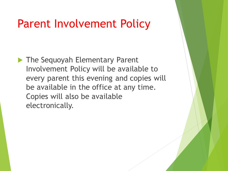 Parent Involvement Policy  The Sequoyah Elementary Parent Involvement Policy will be available to every parent this evening and copies will be available in the office at any time.