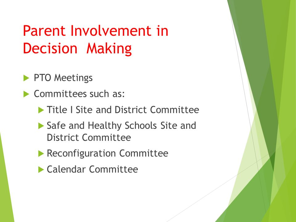Parent Involvement in Decision Making  PTO Meetings  Committees such as:  Title I Site and District Committee  Safe and Healthy Schools Site and District Committee  Reconfiguration Committee  Calendar Committee