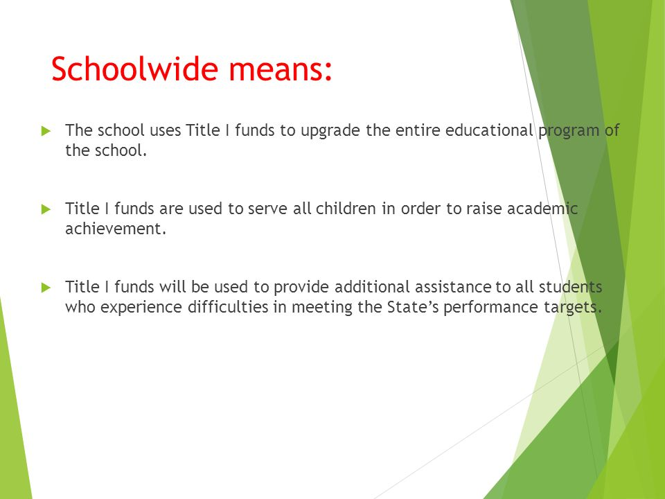 Schoolwide means:  The school uses Title I funds to upgrade the entire educational program of the school.
