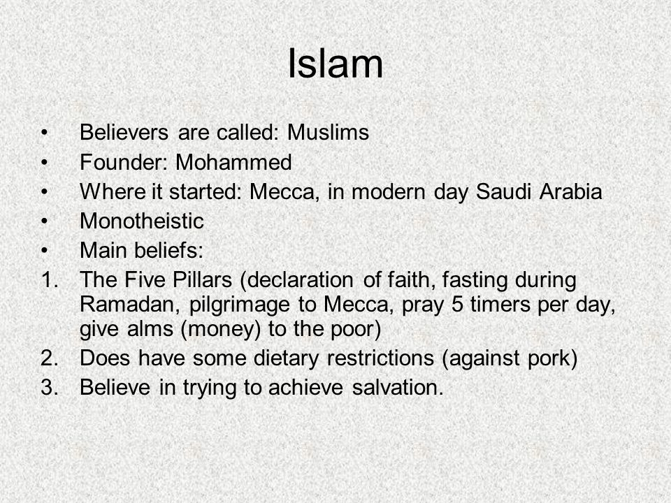 Believers are called: Muslims Founder: Mohammed Where it started: Mecca, in modern day Saudi Arabia Monotheistic Main beliefs: 1.The Five Pillars (declaration of faith, fasting during Ramadan, pilgrimage to Mecca, pray 5 timers per day, give alms (money) to the poor) 2.Does have some dietary restrictions (against pork) 3.Believe in trying to achieve salvation.