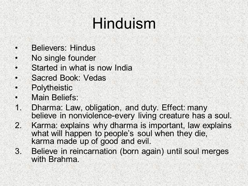 Believers: Hindus No single founder Started in what is now India Sacred Book: Vedas Polytheistic Main Beliefs: 1.Dharma: Law, obligation, and duty.