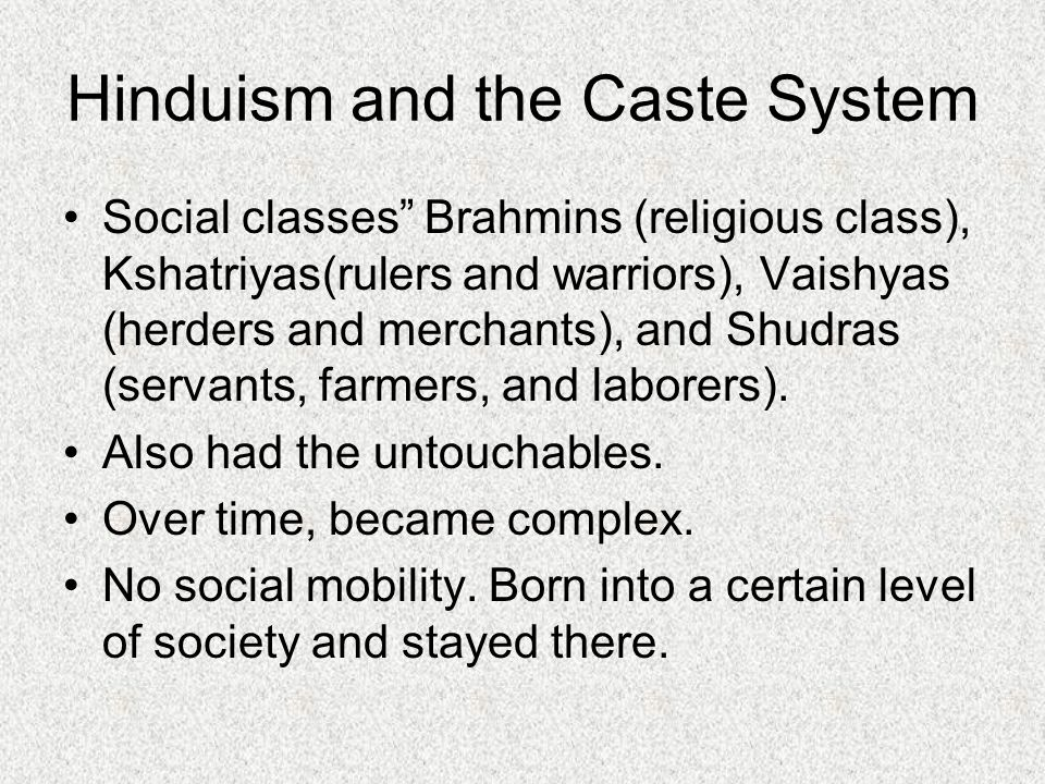 Hinduism and the Caste System Social classes Brahmins (religious class), Kshatriyas(rulers and warriors), Vaishyas (herders and merchants), and Shudras (servants, farmers, and laborers).