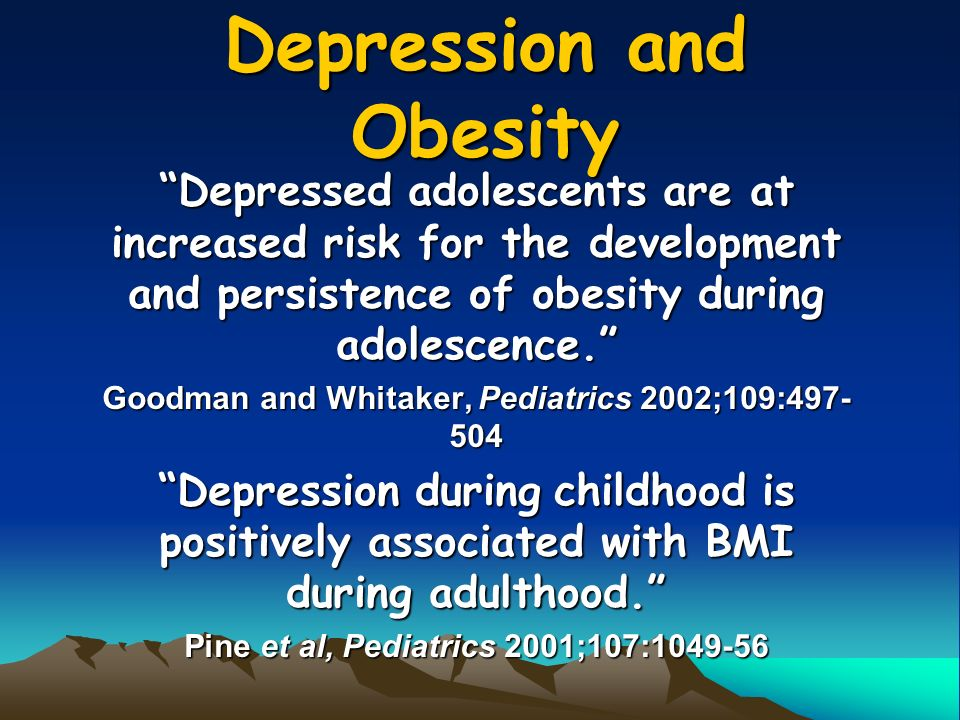 Depression and Obesity Depressed adolescents are at increased risk for the development and persistence of obesity during adolescence. Goodman and Whitaker, Pediatrics 2002;109: Depression during childhood is positively associated with BMI during adulthood. Pine et al, Pediatrics 2001;107: