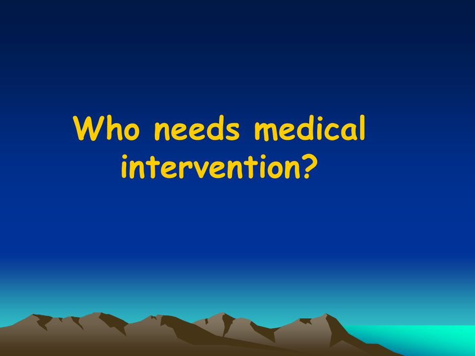 Who needs medical intervention