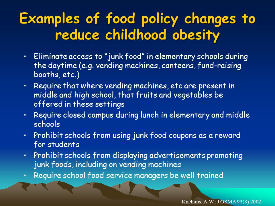 Examples of food policy changes to reduce childhood obesity Eliminate access to junk food in elementary schools during the daytime (e.g.