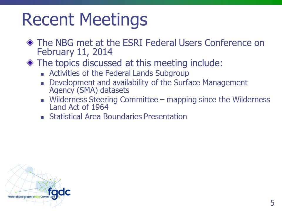5 Recent Meetings The NBG met at the ESRI Federal Users Conference on February 11, 2014 The topics discussed at this meeting include: Activities of the Federal Lands Subgroup Development and availability of the Surface Management Agency (SMA) datasets Wilderness Steering Committee – mapping since the Wilderness Land Act of 1964 Statistical Area Boundaries Presentation