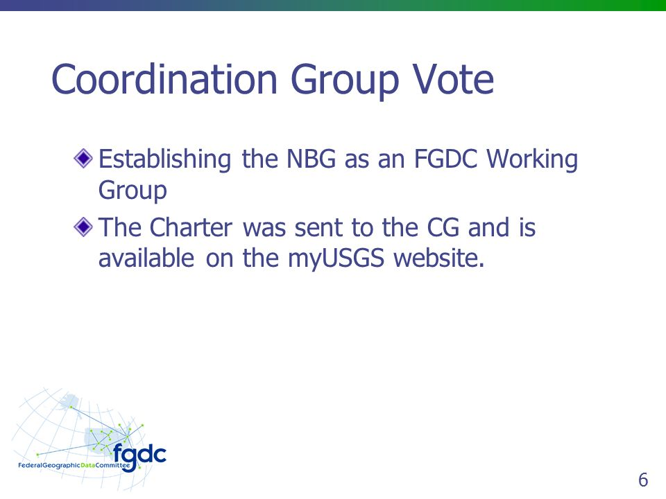 6 Coordination Group Vote Establishing the NBG as an FGDC Working Group The Charter was sent to the CG and is available on the myUSGS website.