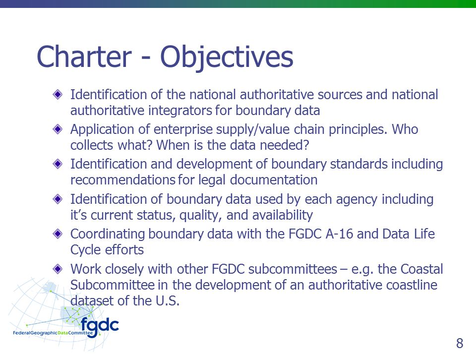 8 Charter - Objectives Identification of the national authoritative sources and national authoritative integrators for boundary data Application of enterprise supply/value chain principles.