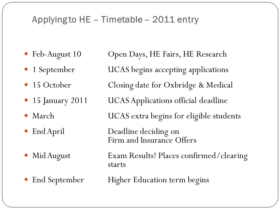Applying to HE – Timetable – 2011 entry Feb-August 10Open Days, HE Fairs, HE Research 1 SeptemberUCAS begins accepting applications 15 OctoberClosing date for Oxbridge & Medical 15 January 2011UCAS Applications official deadline March UCAS extra begins for eligible students End AprilDeadline deciding on Firm and Insurance Offers Mid AugustExam Results.