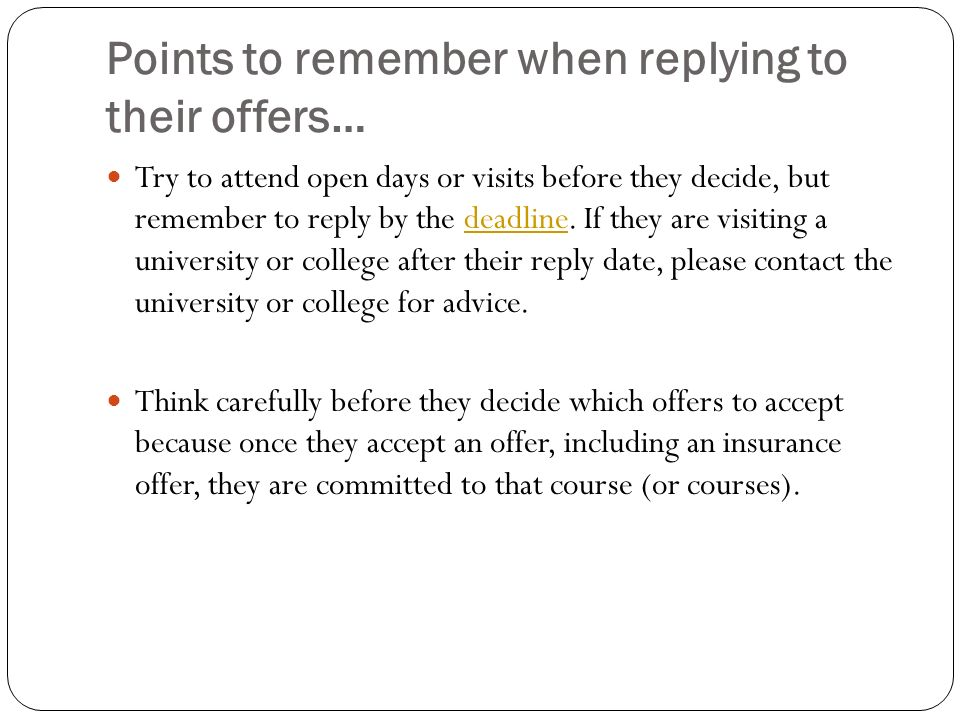 Points to remember when replying to their offers… Try to attend open days or visits before they decide, but remember to reply by the deadline.