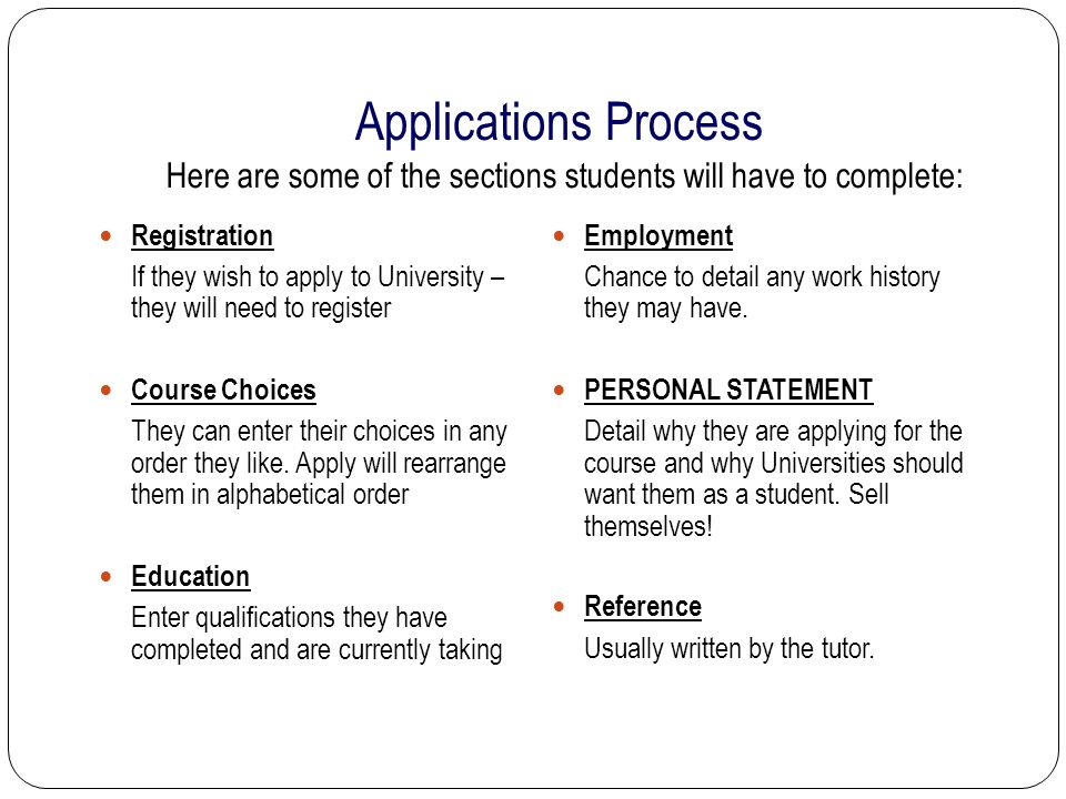 Applications Process Registration If they wish to apply to University – they will need to register Course Choices They can enter their choices in any order they like.