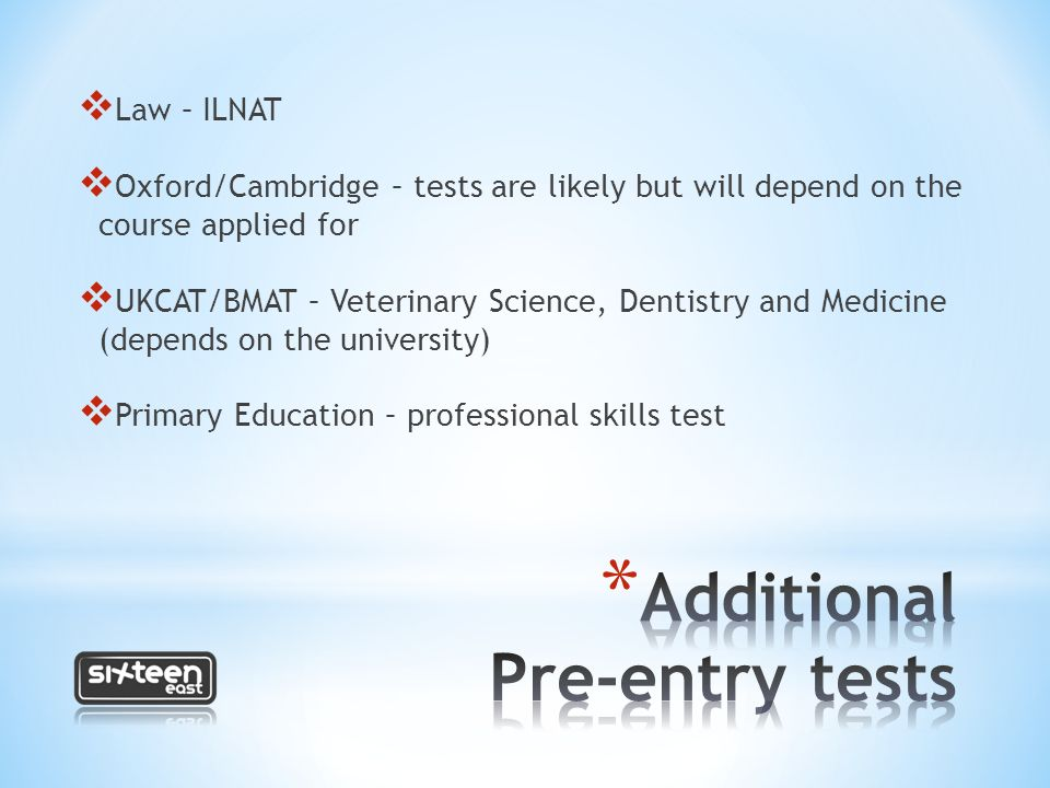  Law – ILNAT  Oxford/Cambridge – tests are likely but will depend on the course applied for  UKCAT/BMAT – Veterinary Science, Dentistry and Medicine (depends on the university)  Primary Education – professional skills test