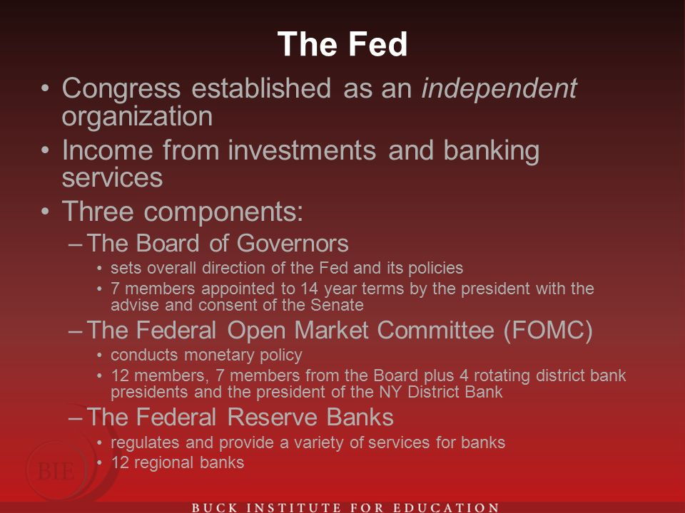 The Fed Congress established as an independent organization Income from investments and banking services Three components: –The Board of Governors sets overall direction of the Fed and its policies 7 members appointed to 14 year terms by the president with the advise and consent of the Senate –The Federal Open Market Committee (FOMC) conducts monetary policy 12 members, 7 members from the Board plus 4 rotating district bank presidents and the president of the NY District Bank –The Federal Reserve Banks regulates and provide a variety of services for banks 12 regional banks