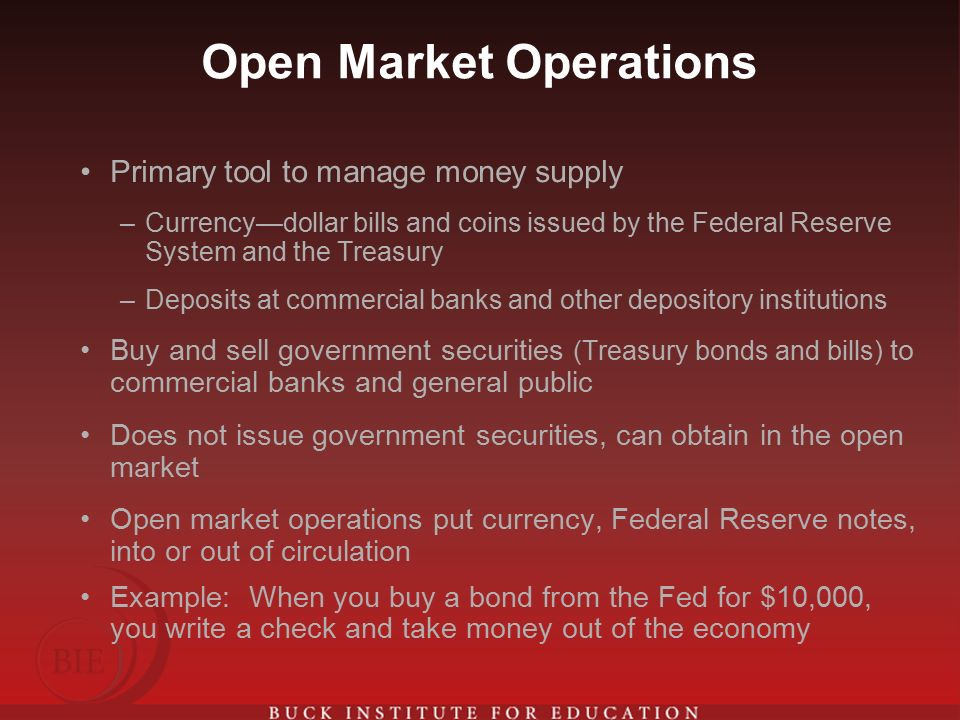 Open Market Operations Primary tool to manage money supply –Currency—dollar bills and coins issued by the Federal Reserve System and the Treasury –Deposits at commercial banks and other depository institutions Buy and sell government securities (Treasury bonds and bills) to commercial banks and general public Does not issue government securities, can obtain in the open market Open market operations put currency, Federal Reserve notes, into or out of circulation Example: When you buy a bond from the Fed for $10,000, you write a check and take money out of the economy