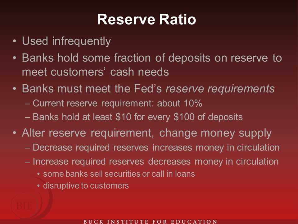 Reserve Ratio Used infrequently Banks hold some fraction of deposits on reserve to meet customers' cash needs Banks must meet the Fed's reserve requirements –Current reserve requirement: about 10% –Banks hold at least $10 for every $100 of deposits Alter reserve requirement, change money supply –Decrease required reserves increases money in circulation –Increase required reserves decreases money in circulation some banks sell securities or call in loans disruptive to customers