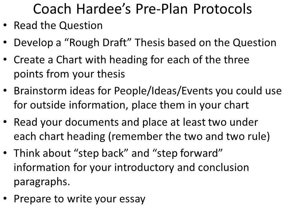 Coach Hardee's Pre-Plan Protocols Read the Question Develop a Rough Draft Thesis based on the Question Create a Chart with heading for each of the three points from your thesis Brainstorm ideas for People/Ideas/Events you could use for outside information, place them in your chart Read your documents and place at least two under each chart heading (remember the two and two rule) Think about step back and step forward information for your introductory and conclusion paragraphs.