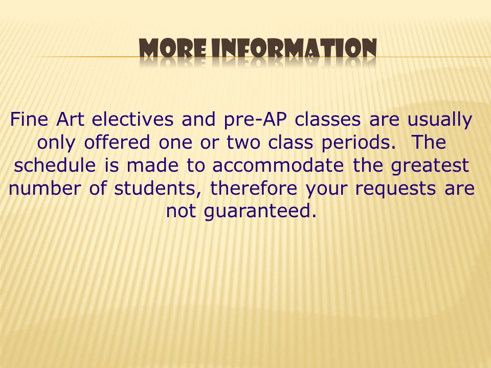 Fine Art electives and pre-AP classes are usually only offered one or two class periods.
