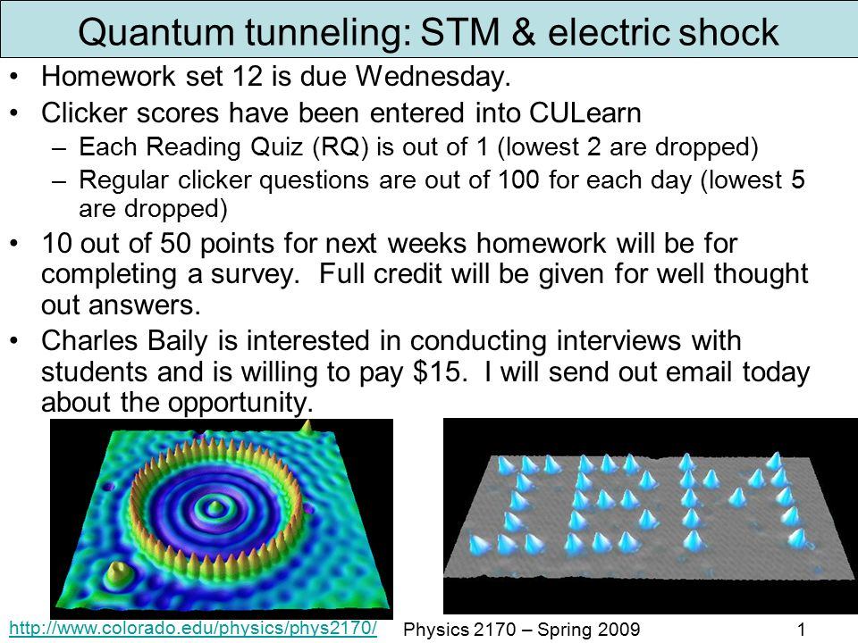 Physics 2170 – Spring Quantum tunneling: STM & electric shock Homework set 12 is due Wednesday.