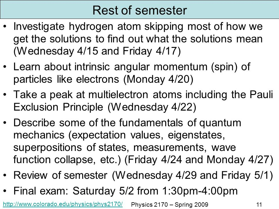 Physics 2170 – Spring Rest of semester Investigate hydrogen atom skipping most of how we get the solutions to find out what the solutions mean (Wednesday 4/15 and Friday 4/17) Learn about intrinsic angular momentum (spin) of particles like electrons (Monday 4/20) Take a peak at multielectron atoms including the Pauli Exclusion Principle (Wednesday 4/22) Describe some of the fundamentals of quantum mechanics (expectation values, eigenstates, superpositions of states, measurements, wave function collapse, etc.) (Friday 4/24 and Monday 4/27) Review of semester (Wednesday 4/29 and Friday 5/1) Final exam: Saturday 5/2 from 1:30pm-4:00pm