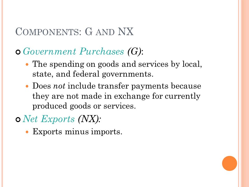 C OMPONENTS : G AND NX Government Purchases (G) : The spending on goods and services by local, state, and federal governments.