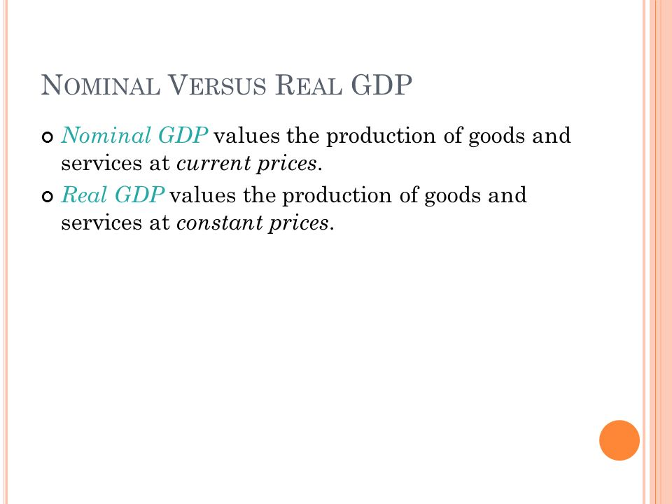 N OMINAL V ERSUS R EAL GDP Nominal GDP values the production of goods and services at current prices.
