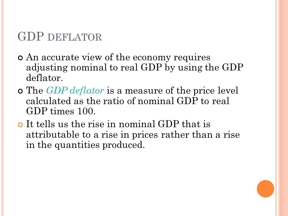 GDP DEFLATOR An accurate view of the economy requires adjusting nominal to real GDP by using the GDP deflator.