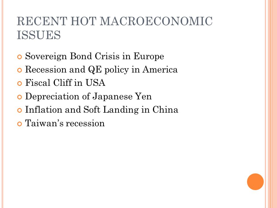 RECENT HOT MACROECONOMIC ISSUES Sovereign Bond Crisis in Europe Recession and QE policy in America Fiscal Cliff in USA Depreciation of Japanese Yen Inflation and Soft Landing in China Taiwan's recession