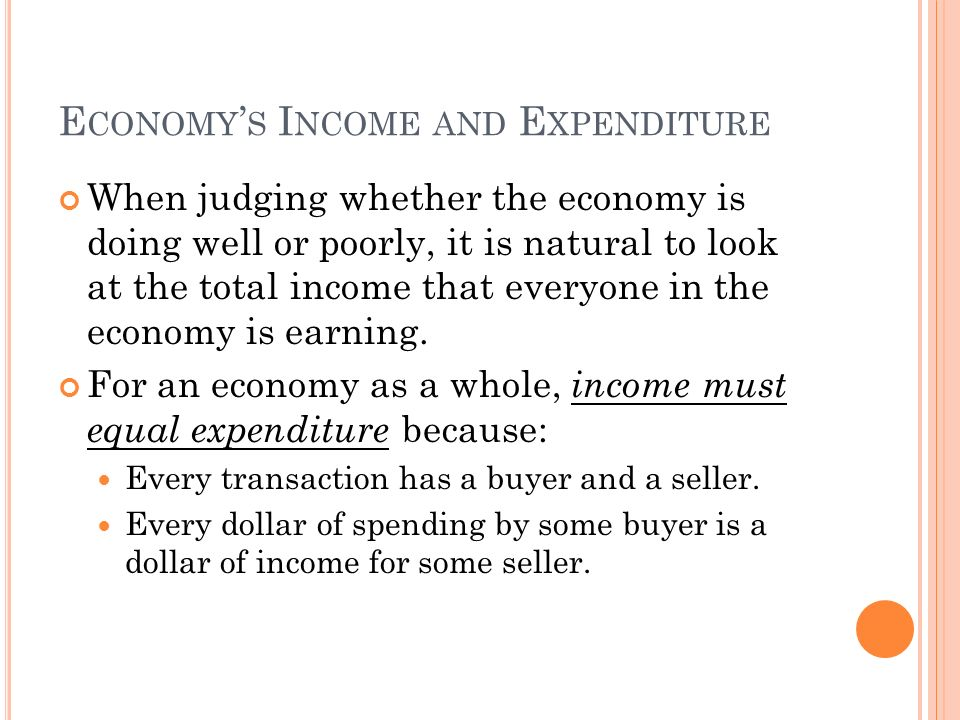 E CONOMY ' S I NCOME AND E XPENDITURE When judging whether the economy is doing well or poorly, it is natural to look at the total income that everyone in the economy is earning.