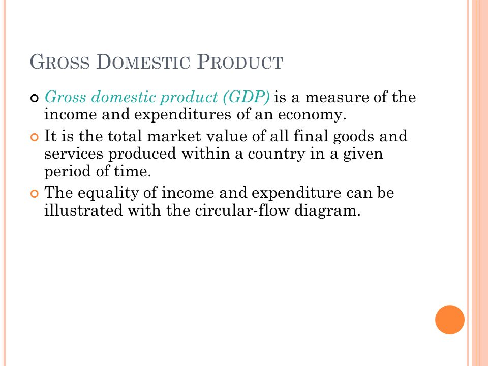 G ROSS D OMESTIC P RODUCT Gross domestic product (GDP) is a measure of the income and expenditures of an economy.