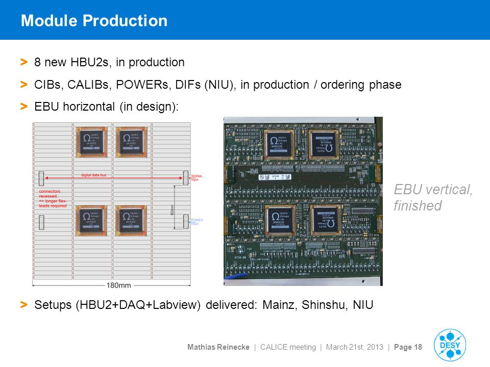 Mathias Reinecke | CALICE meeting | March 21st, 2013 | Page 18 Module Production > 8 new HBU2s, in production > CIBs, CALIBs, POWERs, DIFs (NIU), in production / ordering phase > EBU horizontal (in design): > Setups (HBU2+DAQ+Labview) delivered: Mainz, Shinshu, NIU EBU vertical, finished