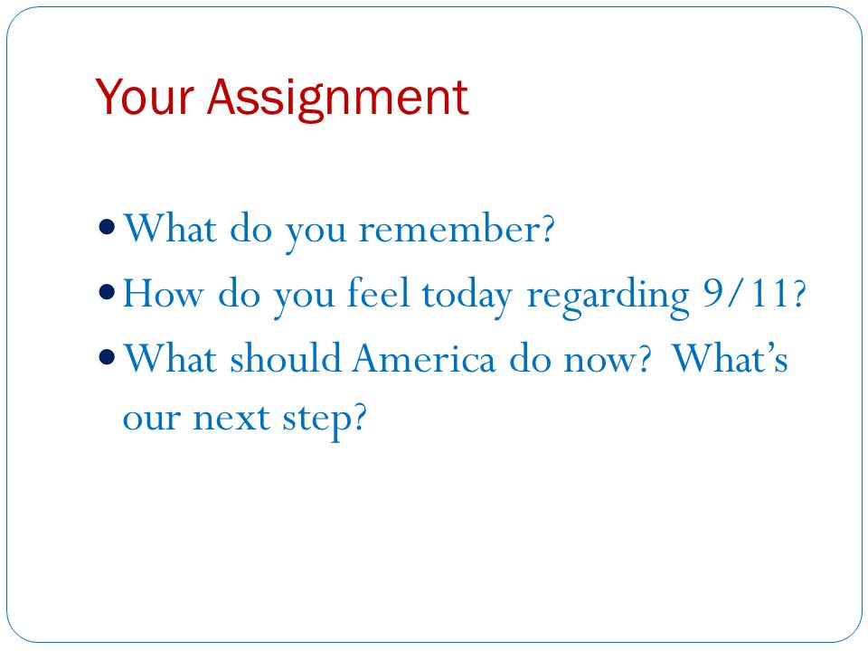 Your Assignment What do you remember. How do you feel today regarding 9/11.